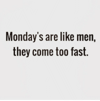 Monday's are like men  they come too fast Mondays regram @25park
