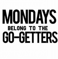 I hate it when people complain about how hard Monday's are, and mosey around with coffee acting like because it's Monday, they have an excuse to be lazy. Get up off your ass, and go get it. Monday is no different from Wednesday's. letsgo: MONDAYS  BELONG TO THE  GO-GETTERS I hate it when people complain about how hard Monday's are, and mosey around with coffee acting like because it's Monday, they have an excuse to be lazy. Get up off your ass, and go get it. Monday is no different from Wednesday's. letsgo