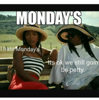 petty: MONDAYS.  hate Monday's  hts ok we still goin  be petty