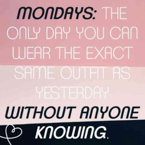 "Memes, Mondays, and Pinterest: MONDAYS  THE  ONLY DAY YOU CAN  WEAR THE EXACT  SAME OUTHT AS  VESTERDA  WITHOUT ANYONE  KNOWING ""Mondays: The only day you can wear the exact same outfit as yesterday without anyone knowing."" — Unknown #quotes #monday #mondayquotes #mondaymemes #memes #funnyquotes #quotesaboutmonday #mondayblues #bluemonday #yourtango 