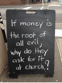 Good question: moneV Is  the root of  all evi  why do they  ask for it  at church Good question