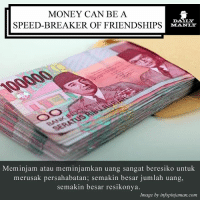 If possible, don't get into any borrowing or lending business with friends. Have you got any bad experiences with this kind of matter? DMtips DailyManly: MONEY CAN BE A  SPEED-BREAKER OF FRIENDSHIPS  Meminjam atau meminjamkan uang sangat beresiko untuk  merusak persahabatan; semakin besar jumlah uang,  semakin besar resikonya.  Image by infopinjaman.com If possible, don't get into any borrowing or lending business with friends. Have you got any bad experiences with this kind of matter? DMtips DailyManly