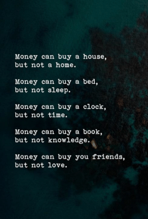 Bed But: Money can buy a house,  but not a home.  Money can buy a bed,  but not sleep.  Money can buy a clock,  but not time.  Money can buy a book,  but not knowledge.  Money can buy you friends,  but not love.