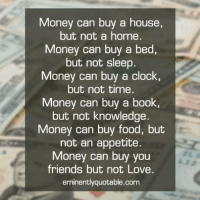 Books, Clock, and Food: Money can buy a house,  but not a home  Money can buy a bed,  but not sleep.  Money can buy a clock,  but not time  Money can buy a book  but not knowledge.  Money can buy food, but  not an appetite  Money can buy you  friends but not Love.  eminently quotable com Pass it on... :)