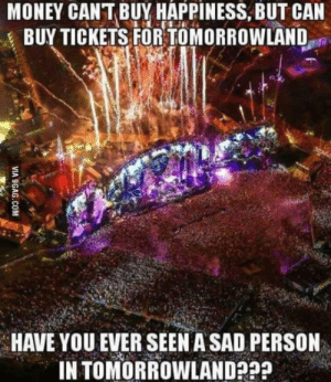 Money, I Won, and TomorrowLand: MONEY CANT BUY HAPPINESS, BUT CAN  BUY TICKETS FOR TOMORROWLAND  HAVE YOU EVER SEEN A SAD PERSON  IN TOMORROWLAND I know I wont be sad if I ever got there