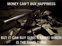 Memes, Soldiers, and Marines: MONEY CAN'T BUY HAPPINESS  BUT IT CAN BUY GUNS  & MMO WHICH  IS THE SAME THING 😄 ✅ Double tap the pic ✅ Tag your friends ✅ Check link in my bio for badass stuff - usarmy 2ndamendment soldier navyseals gun flag army operator troops tactical sniper armedforces k9 weapon patriot marine usmc veteran veterans usa america merica american coastguard airman usnavy militarylife military airforce libertyalliance