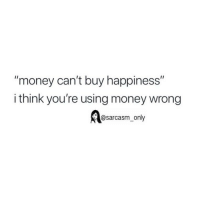"Funny, Memes, and Money: ""money can't buy happiness""  i think you're using money wrong  @sarcasm only SarcasmOnly"