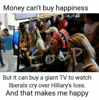 Liberals Crying: Money can't buy happiness  t PETERS  But it can buy a giant TV to watch  liberals cry over Hillary's loss  And that makes me happy