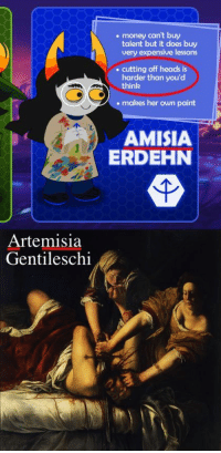 thesunshinydays:  thanksforcomingtomytedtalk.jpeg: . money can't buy  talent but it does buy  very expensive lessons  .cutting off heads is  harder than you'd  think  makes her own paint  AMISIA  ERDEHN  Artemisia  Gentileschi thesunshinydays:  thanksforcomingtomytedtalk.jpeg