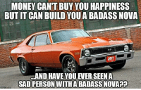Memes, Nova, and Badass: MONEY CANT BUY YOUHAPPINESS  BUT ITCAN BUILD YOUA BADASS NOVA  SS  AND HAVE YOUEVERSEENA  SAD PERSON WITHABADASS NOVA