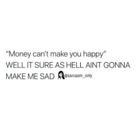 """Funny, Memes, and Money: """"Money can't make you happy""""  WELL IT SURE AS HELL AINT GONNA  MAKE ME SAD A  @sarcasm only SarcasmOnly"""