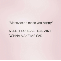 """Money, Zero, and Happy: """"Money can't make you happy""""  WELL IT SURE AS HELL AINT  GONNA MAKE ME SAD  Il @zero_fucksgirl has a point"""