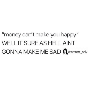"Funny, Memes, and Money: ""money can't make you happy  WELL IT SURE AS HELL AINT  GONNA MAKE ME SAD esarcasm only SarcasmOnly"