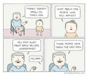 Money Treeshttp://meme-rage.tumblr.com: MONEY DOESN'T  GROW ON  TREES, SON.  WHAT ABOUT FOR  PEOPLE WHO  SELL APPLES  YOU STAY AWAY  FROM APPLE SELLERS  UNDERSTAND?  THOSE PEOPLE HAVE  TAKEN THE EASY PATH  YES, PAPA.  poorlydrawnlines.com Money Treeshttp://meme-rage.tumblr.com