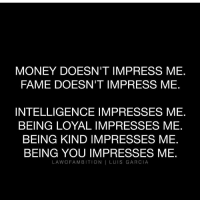 Fam, Memes, and Being Kind: MONEY DOESN'T IMPRESS ME  FAME DOESN'T IMPRESS ME  INTELLIGENCE IMPRESSES ME  BEING LOYAL IMPRESSES ME  BEING KIND IMPRESSES ME  BEING YOU IMPRESSES ME  LA WO FAM BITION  I LUIS GARCIA 👍🏼 yes from @lawofambition