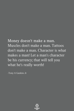 currency: Money doesn't make a man.  Muscles don't make a man. Tattoos  don't make a man. Character is what  makes a man! Let a man's character  be his currency; that will tell you  what he's really worth!  -Tony A Gaskins Jr