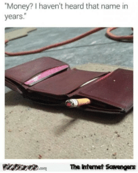 """Funny, Internet, and Money: """"Money? I haven't heard that name in  years.""""  Finsiwe.comThe intemet Scavengers <p>Funny Internet pictures  A rollicking weekend edition  PMSLweb </p>"""