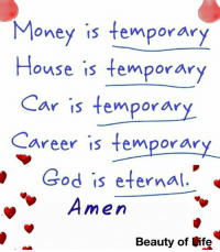 God, Life, and Memes: Money is temporary  House is temporar  Car is temporar  Career is temporar  God is eternal.  men  Beauty of Life