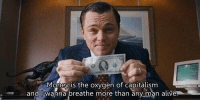 The Wolf of Wall Street: Money is the oxygen of capitalism  and I wanna breathe more than any man alive The Wolf of Wall Street