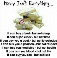 Money isn't everything.: Money Isn't Everything  It can buy a bed but not sleep  It can buy a clock-but not time  It can buy you a book- but not knowledge  It can buy you a position but not respect  It can buy you medicine but not health  It can buy you blood but not life  It can buy you sex- but not love Money isn't everything.