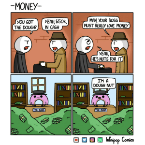 omg-images:  Money  Gangsters: MONEY  MAN, YOUR BOSS  MUST REALLY LOVE MONEY  THE DOUGH?IN CASH  YEAH,  HES NUTS FOR IT  IM A  DOUGH NUT  THE BOSS  THE BOSS  WEB  TOON  Intinipop Comics  OMiCS omg-images:  Money  Gangsters