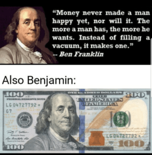 "Ironic choice for the largest bill: ""Money never made a man  happy yet, nor will it. The  more a man has, the more he  wants. Instead of filling a  vacuum, it makes one.""  Ben Franklin  Also Benjamin:  ONE  SDHED DOLLARS  00  OO  FEDERAL RESERVE NOTE  UNPEEDSTAAFES  OFAMERICOA  LG 04727792  C 7  T OTE IS LAL  JELY 77  T LC  LG O4727792  100  100  GRANKN Ironic choice for the largest bill"