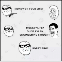 Dude, Life, and Memes: MONEY OR YOUR LIFE?  MONEY? LIFE?  DUDE, I'M AN  ENGINEERING STUDENT.  SORRY BRO!!
