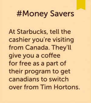 Im from Chicago I got 6 free coffee already. thank me later.:  #Money Savers  At Starbucks, tell the  cashier you're visiting  from Canada. Theyll  give you a coffee  for free as a part of  their program to get  canadians to switch  over from Tim Hortons. Im from Chicago I got 6 free coffee already. thank me later.