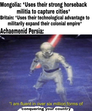 """You gotta give it to em: Mongolia: *Uses their strong horseback  militia to capture cities*  Britain: *Uses their technological advantage to  militarily expand their colonial empire*  Achaemenid Persia:  """"I am fluent in over six million forms of  conquering your country You gotta give it to em"""