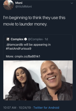 Complex: Moni  @VicMMoni  I'm beginning to think they use this  movie to launder money.  PLEKComplex  @Complex 1d  @iamcardib will be appearing in  #FastAndFurious9  More: cmplx.co/Ba8Ehk1  O:53  10:07 AM 10/24/19 Twitter for Android