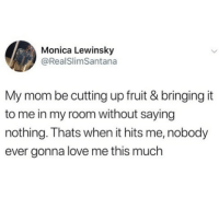 Cute, Love, and Memes: Monica Lewinsky  @RealSlimSantana  My mom be cutting up fruit & bringing it  to me in my room without saying  nothing. Thats when it hits me, nobody  ever gonna love me this much Very cute