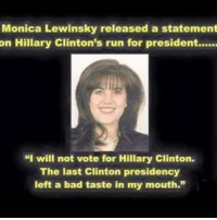 "💦💦: Monica Lewinsky released a statement  on Hillary Clinton's run for president......  ""I will not vote for Hillary Clinton.  The last Clinton presidency  left a bad taste in my mouth."" 💦💦"