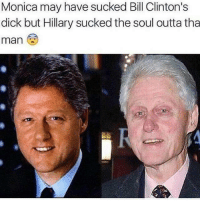 #FreeMyNiggaBill: Monica may have sucked Bill Clinton's  dick but Hillary sucked the soul outta tha  man #FreeMyNiggaBill