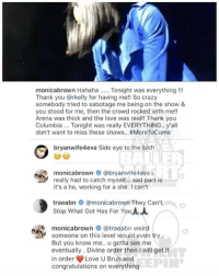 Ballerific Comment Creepin -- 🌾👀🌾 MonicaBrown says someone tried to stop her bag commentcreepin: monicabrown Hahaha  Tonight was everything  Thank you @rkelly for having me!! So crazy  somebody tried to sabotage me being on the show &  you stood for me, then the crowd rocked with me!!  Arena was thick and the love was real!! Thank you  Columbia... Tonight was really EVERYTHING., y'all  don't want to miss these shows.. #MoreToCome  bryanwife4eva Side eye to the bish  monica brown  Gabryanwife4eva  really had to catch myself... sad part is  COM  it's a he, working for a she. I can't  traeabn  @monicabrown They Can't  Stop What Got Has For You AA  monicabrown atraeabn weird  someone on this level would even try  But you know me.. u gotta see me  eventually. Divine order then I will get it  T  in order Love U Bruh and  congratulations on everything Ballerific Comment Creepin -- 🌾👀🌾 MonicaBrown says someone tried to stop her bag commentcreepin