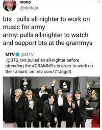 Grammys, Mtv, and Music: mono  @idoltear  bts pulls all-nighter to work on  music for army  army: pulls all-nighter to watch  and support bts at the grammys  MTV@MTV  @BTStwt pulled an all-nighter before  attending the #GRAMMYs in order to work on  their album: on.mtv.com/2TJdgcS