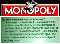 "Money, Monopoly, and Bank: MONOPOLY  11. What if the Bank runs out of money?  Some players think the Bank is bankrupt if it runs  out of money. The Bank never goes bankrupt. To  continue playing, use slips of paper to keep track of  each player's banking transactions- until the Bank  has enough paper money to operate again. The  banker may also issue ""new"" money on slips of  ordinary paper Passing of the Federal Reserve Act (1913, colorized)"