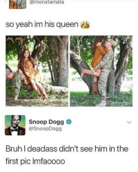 Bruh, Snoop, and Snoop Dogg: @monstamata  so yeah im his queen  Snoop Dogg &  @SnoopDogg  Bruh I deadass didn't see him in the  first pic Imfaoooo girl with magical leaning and floating powers