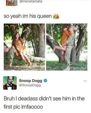 Bruh, Dank, and Memes: @monstamata  so yeah im his queen  Snoop Dogg &  @SnoopDogg  Bruh I deadass didn't see him in the  first pic Imfaoooo girl with magical leaning and floating powers by Abstractings MORE MEMES