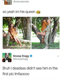 Bruh, Snoop, and Snoop Dogg: @monstamata  so yeah im his queen  Snoop Dogg  @SnoopDogg  Bruh I deadass didn't see him in the  first pic Imfaooo0 Bruh 👀👀👀