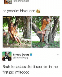 Bruh, Instagram, and Memes: @monstamata  so yeah im his queen  Snoop Dogg  @SnoopDogg  Bruh I deadass didn't see him in the  first pic Imfaooo0 If you're not following @pubity you might as well delete Instagram 😂