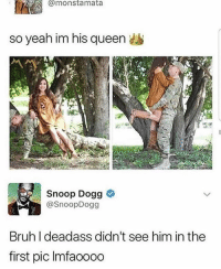 @ripvine.is deadass my favorite meme page 😂👑: @monstamata  so yeah im his queen  Snoop Dogg  @SnoopDogg  Bruh I deadass didn't see him in the  first pic Imfaooo0 @ripvine.is deadass my favorite meme page 😂👑