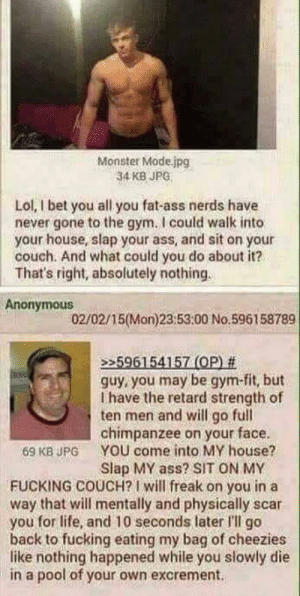 Ass, Dank, and Fat Ass: Monster Mode.jpg  34 KB JPG  Lol, I bet you all you fat-ass nerds have  never gone to the gym. I could walk into  your house, slap your ass, and sit on your  couch. And what could you do about it?  That's right, absolutely nothing  Anonymous  02/02/15(Mon)23:53:00 No.596158789  596154157 (OP) #  guy, you may be gym-fit, but  I have the retard strength of  ten men and will go full  chimpanzee on your face.  69 KB JPG YOU come into MY house?  Slap MY ass? SIT ON MY  FUCKING COUCH?I will freak on you in a  way that will mentally and physically scar  you for life, and 10 seconds later I'lIl go  back to fucking eating my bag of cheezies  like nothing happened while you slowly die  in a pool of your own excrement. Dank threat game
