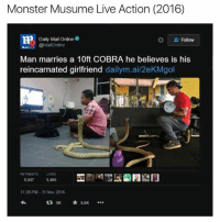 From Shane-san!  ~Junky Cat: Monster Musume Live Action (2016)  Daily Mail Online  Follow  @MailOnline  Man marries a 10ft COBRA he believes is his  reincarnated girlfriend  dailym.ai/2ekMgol  RETWEETS LIKES  5,047  5,469  11:28 PM 11 Nov 2016  5K 5.5K From Shane-san!  ~Junky Cat