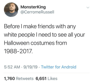 I'm trying to see something 🤔: MonsterKing  @CerromeRussell  Before I make friends with any  white people lI need to see all your  Halloween costumes from  1988-2017  5:52 AM 9/19/19 Twitter for Android  1,760 Retweets 6,651 Likes I'm trying to see something 🤔