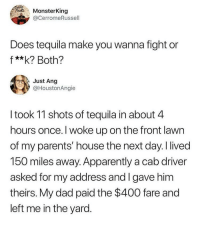Apparently, Dad, and Parents: MonsterKing  @CerromeRussell  Does tequila make you wanna fight or  f **k? Both?  Just Ang  @HoustonAngie  I took 11 shots of tequila in about 4  hours once. I woke up on the front lawn  of my parents' house the next day. I lived  150 miles away. Apparently a cab driver  asked for my address and I gave him  theirs. My dad paid the $400 fare and  left me in the yard. what a dad