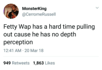 Blackpeopletwitter, Fetty Wap, and Time: MonsterKing  @CerromeRussell  Fetty Wap has a hard time pulling  out cause he has no depth  perceptior  12:41 AM 20 Mar 18  949 Retweets 1,863 Likes <p>( ✖ _ ✖ ) (via /r/BlackPeopleTwitter)</p>