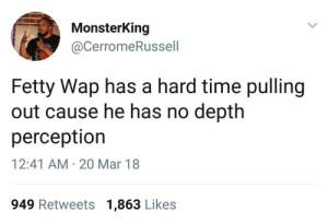 Fetty Wap, Time, and Depth: MonsterKing  @CerromeRussell  Fetty Wap has a hard time pulling  out cause he has no depth  perceptior  12:41 AM 20 Mar 18  949 Retweets 1,863 Likes ( ✖ _ ✖ )