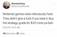 Nintendo, Fuck, and Games: MonsterKing  @CerromeRussell  Nintendo games were ridiculously harc  They didn't give a fuck if you beat it. Buy  the strategy guide for $20 more ya bish  9/22/18, 8:24 AM  49 Retweets 97 Likes And you couldn't save your progress either
