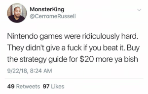 And you couldn't save your progress either by ThickCapital MORE MEMES: MonsterKing  @CerromeRussell  Nintendo games were ridiculously harc  They didn't give a fuck if you beat it. Buy  the strategy guide for $20 more ya bish  9/22/18, 8:24 AM  49 Retweets 97 Likes And you couldn't save your progress either by ThickCapital MORE MEMES