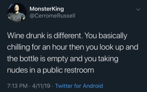 I feel seen by KGBree MORE MEMES: MonsterKing  @CerromeRussell  TAR  WARS  Wine drunk is different. You basically  chilling for an hour then you look up and  the bottle is empty and you taking  nudes in a public restroom  7:13 PM 4/11/19. Twitter for Android I feel seen by KGBree MORE MEMES